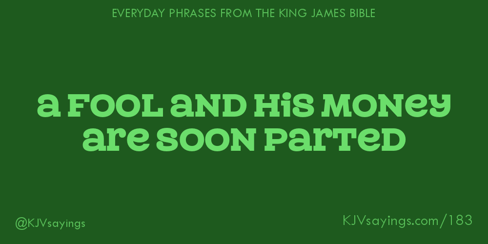 A fool and his money are soon parted - King James Bible (KJV