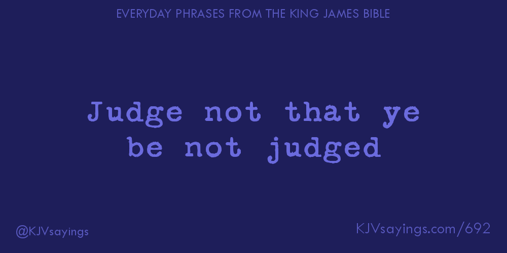 """Judge not that ye be not judged"""